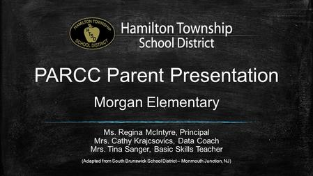PARCC Parent Presentation Morgan Elementary Ms. Regina McIntyre, Principal Mrs. Cathy Krajcsovics, Data Coach Mrs. Tina Sanger, Basic Skills Teacher (Adapted.