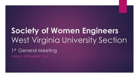 Society of Women Engineers West Virginia University Section 1 st General Meeting TUESDAY, SEPTEMBER 8 TH, 2015.
