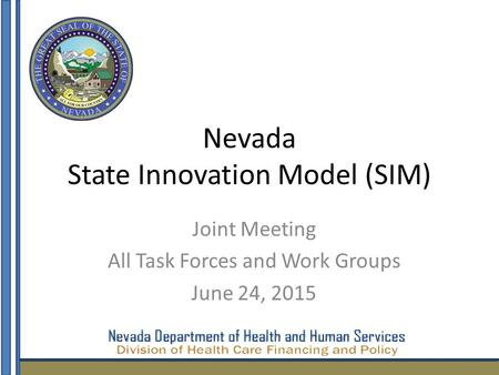 Nevada State Innovation Model (SIM) Joint Meeting All Task Forces and Work Groups June 24, 2015 1.