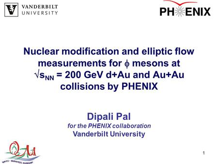 1 Nuclear modification and elliptic flow measurements for  mesons at  s NN = 200 GeV d+Au and Au+Au collisions by PHENIX Dipali Pal for the PHENIX collaboration.
