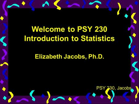 1 PSY 230, Jacobs Welcome to PSY 230 Introduction to Statistics Elizabeth Jacobs, Ph.D.