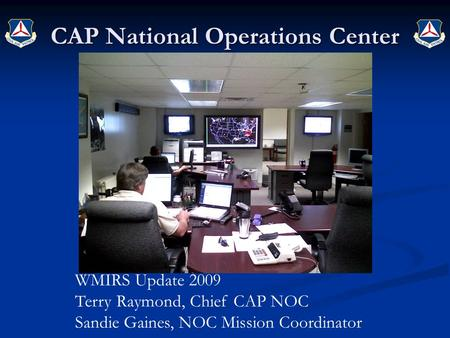CAP National Operations Center WMIRS Update 2009 Terry Raymond, Chief CAP NOC Sandie Gaines, NOC Mission Coordinator.