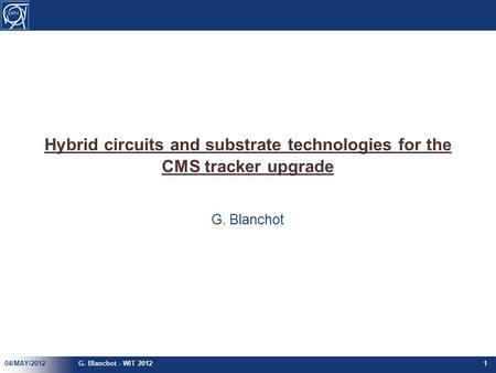 Hybrid circuits and substrate technologies for the CMS tracker upgrade G. Blanchot 04/MAY/2012G. Blanchot - WIT 20121.