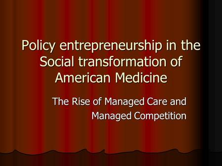 Policy entrepreneurship in the Social transformation of American Medicine The Rise of Managed Care and Managed Competition.