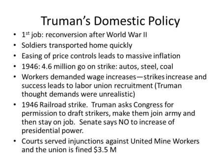 Truman's Domestic Policy 1 st job: reconversion after World War II Soldiers transported home quickly Easing of price controls leads to massive inflation.
