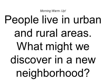 Morning Warm- Up! People live in urban and rural areas. What might we discover in a new neighborhood?