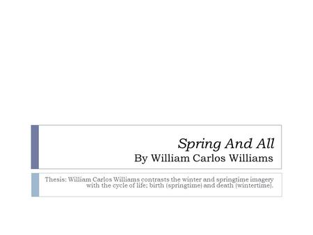 Spring And All By William Carlos Williams Thesis: William Carlos Williams contrasts the winter and springtime imagery with the cycle of life; birth (springtime)