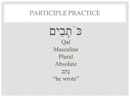 "PARTICIPLE PRACTICE כֹּתְבִים Qal Masculine Plural Absolute כָּתַב ""he wrote"""