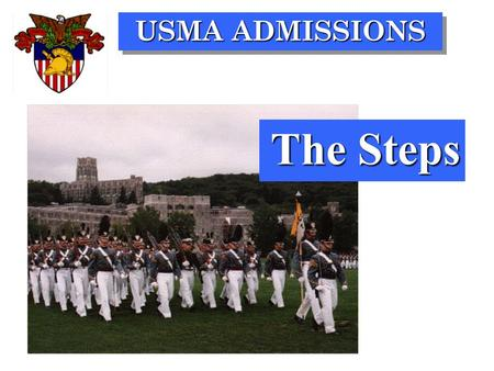 USMA ADMISSIONS The Steps. USMA ADMISSIONS SPRING OF JUNIOR YEAR WINTER OF SENIOR YEAR JULY OF YEAR OF ADMISSION TIME OF ACTION 13,000 5,000 2,500 1,150.