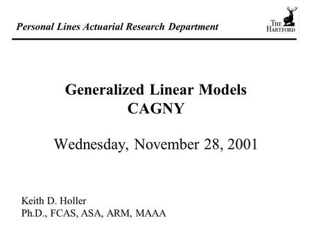 Personal Lines Actuarial Research Department Generalized Linear Models CAGNY Wednesday, November 28, 2001 Keith D. Holler Ph.D., FCAS, ASA, ARM, MAAA.