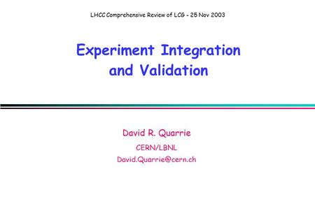 LHCC Comprehensive Review of LCG - 25 Nov 2003 Experiment Integration and Validation David R. Quarrie CERN/LBNL