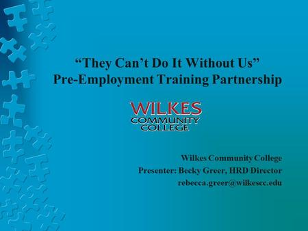 """They Can't Do It Without Us"" Pre-Employment Training Partnership Wilkes Community College Presenter: Becky Greer, HRD Director"