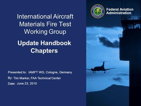 Presented to: By: Date: Federal Aviation Administration International Aircraft Materials Fire Test Working Group Update Handbook Chapters IAMFT WG, Cologne,