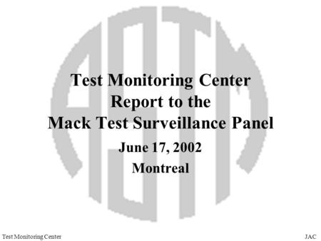 JACTest Monitoring Center Test Monitoring Center Report to the Mack Test Surveillance Panel June 17, 2002 Montreal.