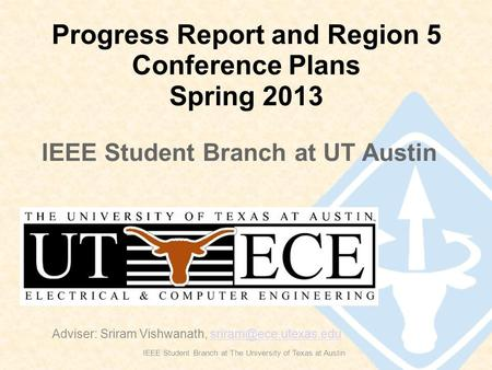 Progress Report and Region 5 Conference Plans Spring 2013 IEEE Student Branch at The University of Texas at Austin Adviser: Sriram Vishwanath,