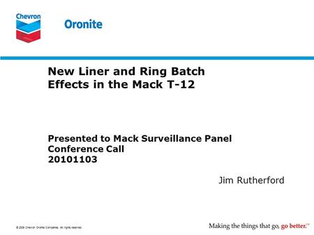 © 2009 Chevron Oronite Companies. All rights reserved. New Liner and Ring Batch Effects in the Mack T-12 Presented to Mack Surveillance Panel Conference.