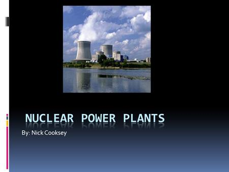 By: Nick Cooksey. Nuclear Power Plants  Nuclear power can seem like many different things that may flicker through your mind. It could remind you of.