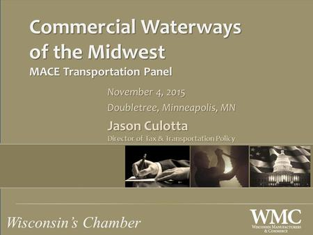 Wisconsin's Chamber Commercial Waterways of the Midwest MACE Transportation Panel November 4, 2015 Doubletree, Minneapolis, MN Jason Culotta Director of.