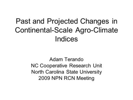 Past and Projected Changes in Continental-Scale Agro-Climate Indices Adam Terando NC Cooperative Research Unit North Carolina State University 2009 NPN.