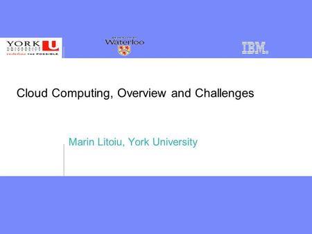 Cloud Computing, Overview and Challenges Marin Litoiu, York University.