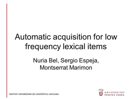 Automatic acquisition for low frequency lexical items Nuria Bel, Sergio Espeja, Montserrat Marimon.