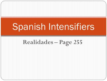 Realidades – Page 255 Spanish Intensifiers. In Spanish, there are a number of words that can be placed words that can be use before an adjective, and.