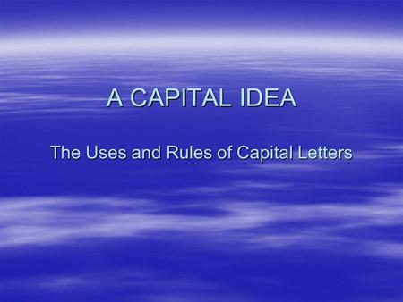 A CAPITAL IDEA The Uses and Rules of Capital Letters.