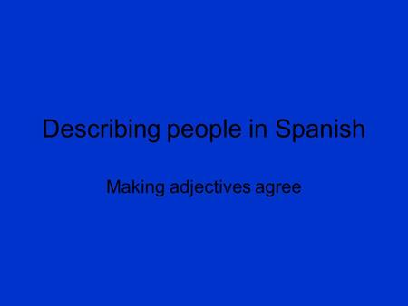 Describing people in Spanish Making adjectives agree.