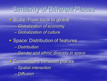 Similarity of Different Places  Scale: From local to global –Globalization of economy –Globalization of culture  Space: Distribution of features –Distribution.