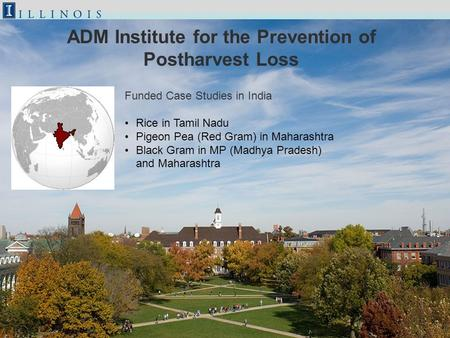 ADM Institute for the Prevention of Postharvest Loss Funded Case Studies in India Rice in Tamil Nadu Pigeon Pea (Red Gram) in Maharashtra Black Gram in.