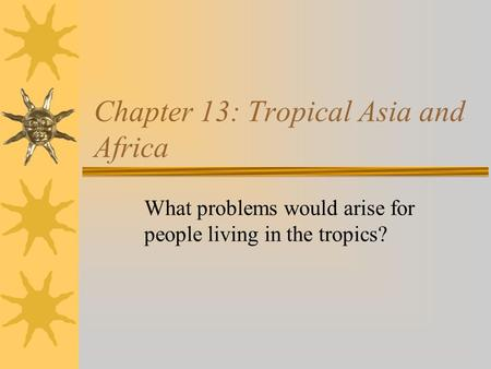 Chapter 13: Tropical Asia and Africa What problems would arise for people living in the tropics?