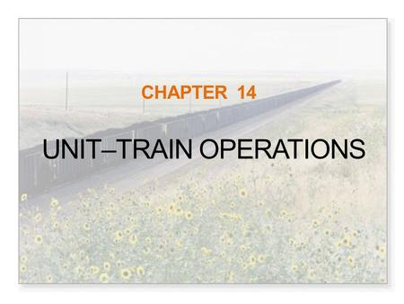 CHAPTER 14 UNIT–TRAIN OPERATIONS. The Unit-Train Bulk commodity freight (coal, grain, minerals) Moves as a unit from origin to designation, large producers.