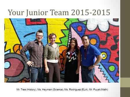 Your Junior Team 2015-2015 Mr. Tree (History), Ms. Heyman (Science), Ms. Rodriguez (ELA), Mr. Puyat (Math)