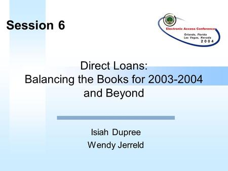 Direct Loans: Balancing the Books for 2003-2004 and Beyond Isiah Dupree Wendy Jerreld Session 6.