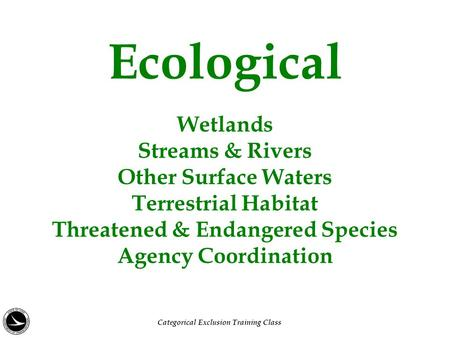 Ecological Wetlands Streams & Rivers Other Surface Waters Terrestrial Habitat Threatened & Endangered Species Agency Coordination Categorical Exclusion.