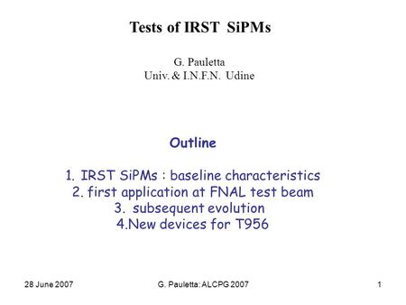 28 June 2007G. Pauletta: ALCPG 20071 Tests of IRST SiPMs G. Pauletta Univ. & I.N.F.N. Udine Outline 1.IRST SiPMs : baseline characteristics 2.first application.