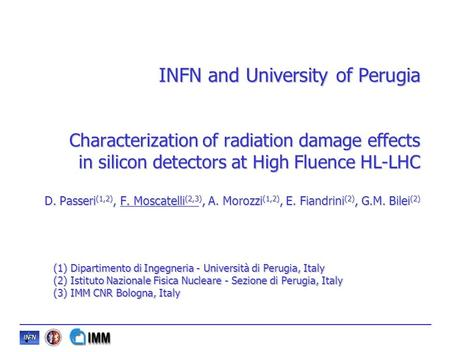 INFN and University of Perugia Characterization of radiation damage effects in silicon detectors at High Fluence HL-LHC D. Passeri (1,2), F. Moscatelli.