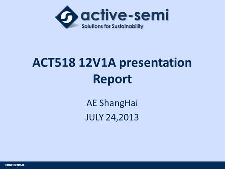 CONFIDENTIAL ACT518 12V1A presentation Report AE ShangHai JULY 24,2013.