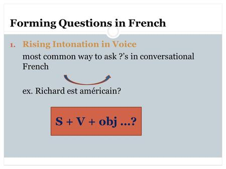 Forming Questions in French 1. Rising Intonation in Voice most common way to ask ?'s in conversational French ex. Richard est américain? S + V + obj …?