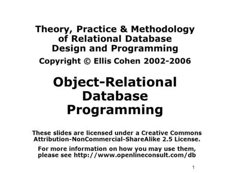1 Theory, Practice & Methodology of Relational Database Design and Programming Copyright © Ellis Cohen 2002-2006 Object-Relational Database Programming.