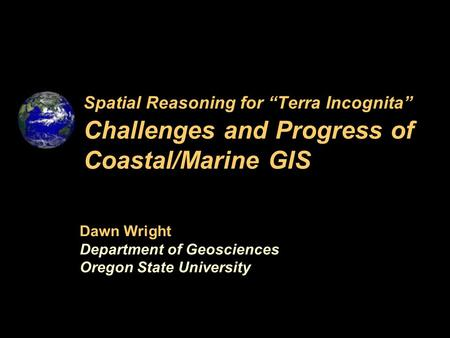 "Spatial Reasoning for ""Terra Incognita"" Challenges and Progress of Coastal/Marine GIS Dawn Wright Department of Geosciences Oregon State University."