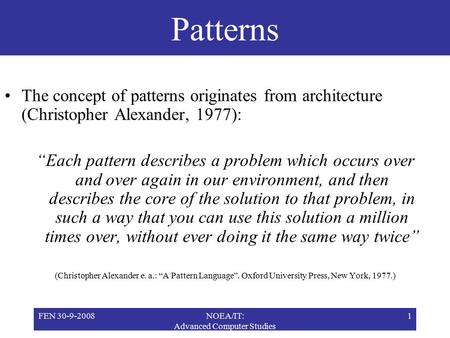 "FEN 30-9-2008NOEA/IT: Advanced Computer Studies 1 Patterns The concept of patterns originates from architecture (Christopher Alexander, 1977): ""Each pattern."