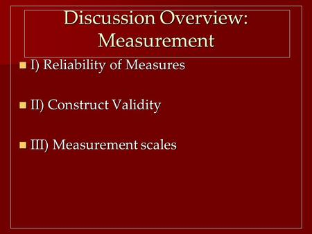 Discussion Overview: Measurement I) Reliability of Measures I) Reliability of Measures II) Construct Validity II) Construct Validity III) Measurement scales.