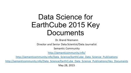 Data Science for EarthCube 2015 Key Documents Dr. Brand Niemann Director and Senior Data Scientist/Data Journalist Semantic Community