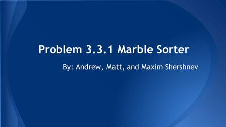 Problem 3.3.1 Marble Sorter By: Andrew, Matt, and Maxim Shershnev.