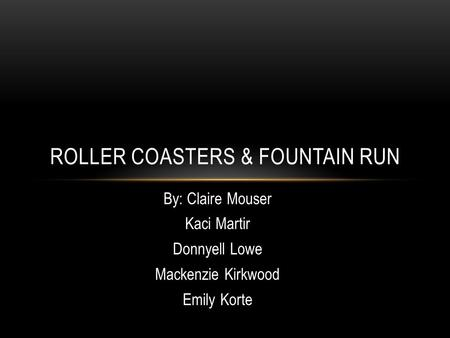 By: Claire Mouser Kaci Martir Donnyell Lowe Mackenzie Kirkwood Emily Korte ROLLER COASTERS & FOUNTAIN RUN.