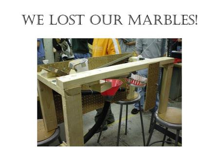 We lost our marbles!. The Team JackMichaelAllenJake.