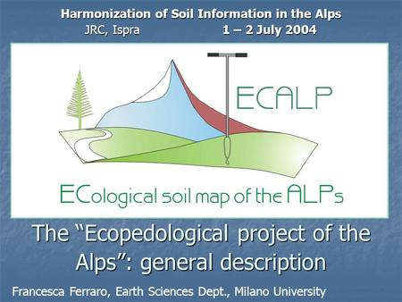 "The ""Ecopedological project of the Alps"": general description Harmonization of Soil Information in the Alps JRC, Ispra1 – 2 July 2004 Francesca Ferraro,"