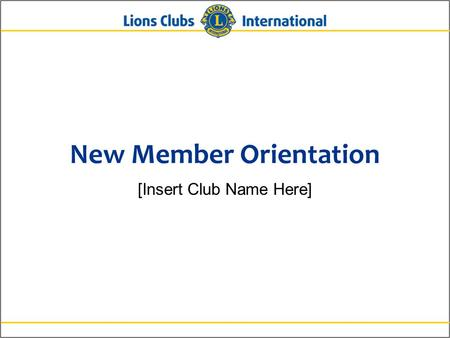 New Member Orientation [Insert Club Name Here]. 2Lions Clubs InternationalNew Member Orientation New Member Orientation Summary New member orientation.