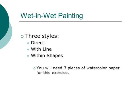 Wet-in-Wet Painting  Three styles: Direct With Line Within Shapes  You will need 3 pieces of watercolor paper for this exercise.